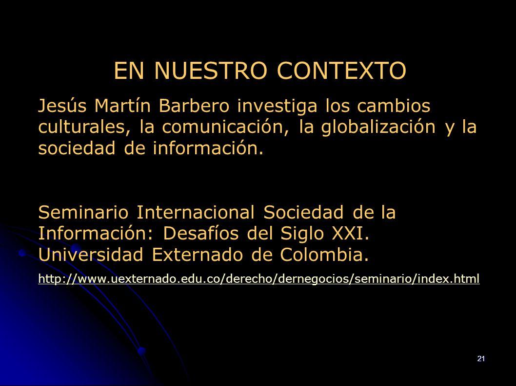 EN NUESTRO CONTEXTO Jesús Martín Barbero investiga los cambios culturales, la comunicación, la globalización y la sociedad de información.