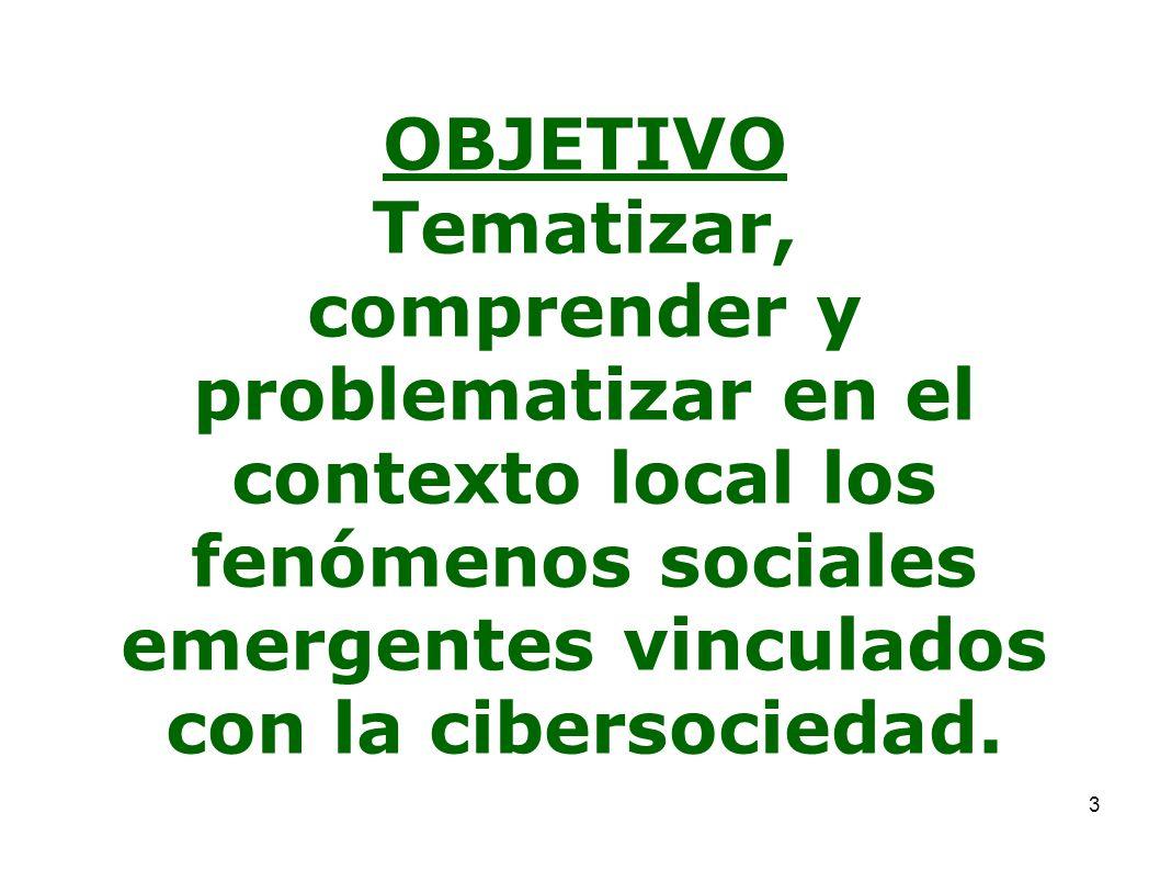 OBJETIVO Tematizar, comprender y problematizar en el contexto local los fenómenos sociales emergentes vinculados con la cibersociedad.