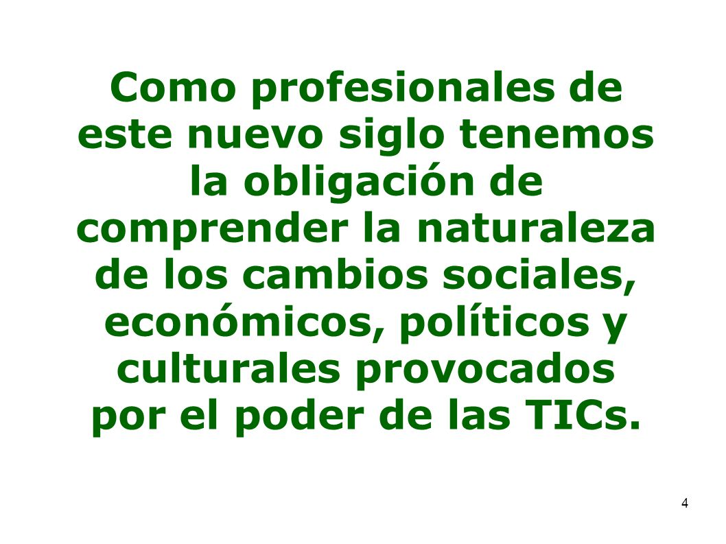 Como profesionales de este nuevo siglo tenemos la obligación de comprender la naturaleza de los cambios sociales, económicos, políticos y culturales provocados por el poder de las TICs.