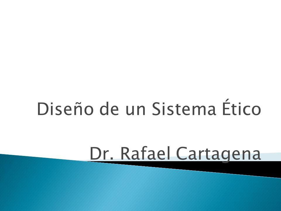 Diseño de un Sistema Ético Dr. Rafael Cartagena