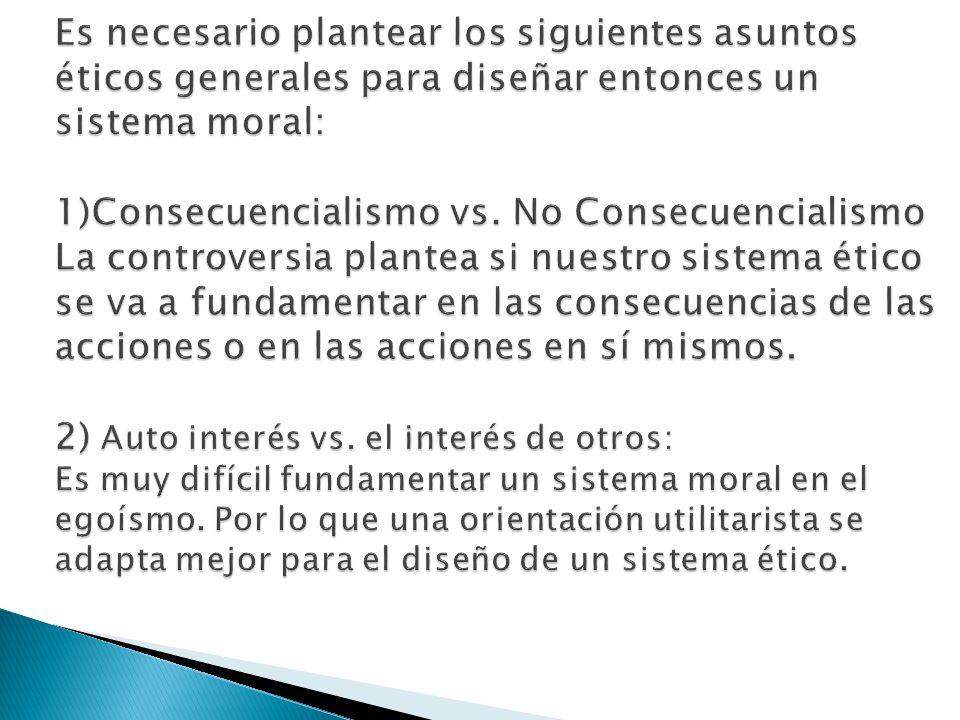 Es necesario plantear los siguientes asuntos éticos generales para diseñar entonces un sistema moral: 1)Consecuencialismo vs.