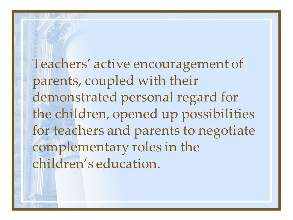Teachers' active encouragement of parents, coupled with their demonstrated personal regard for the children, opened up possibilities for teachers and parents to negotiate complementary roles in the children's education.