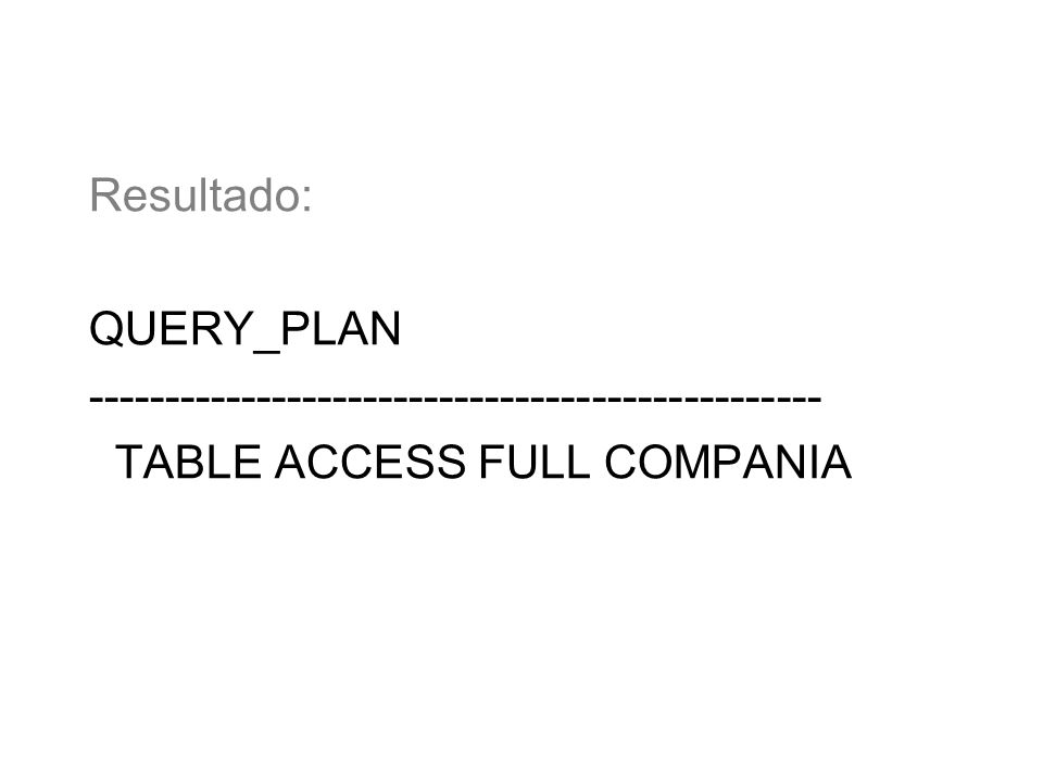 Resultado: QUERY_PLAN ------------------------------------------------ TABLE ACCESS FULL COMPANIA
