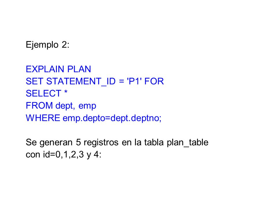 Ejemplo 2: EXPLAIN PLAN. SET STATEMENT_ID = P1 FOR. SELECT * FROM dept, emp. WHERE emp.depto=dept.deptno;