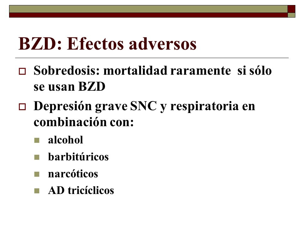 BZD: Efectos adversos Sobredosis: mortalidad raramente si sólo se usan BZD. Depresión grave SNC y respiratoria en combinación con: