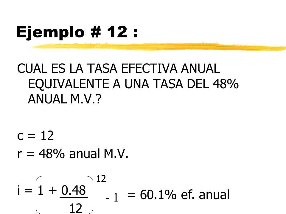 Ejemplo # 12 : CUAL ES LA TASA EFECTIVA ANUAL EQUIVALENTE A UNA TASA DEL 48% ANUAL M.V. c = 12. r = 48% anual M.V.