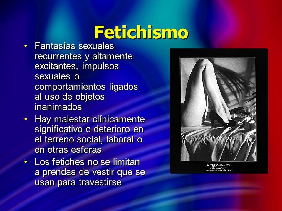Fetichismo Fantasías sexuales recurrentes y altamente excitantes, impulsos sexuales o comportamientos ligados al uso de objetos inanimados.