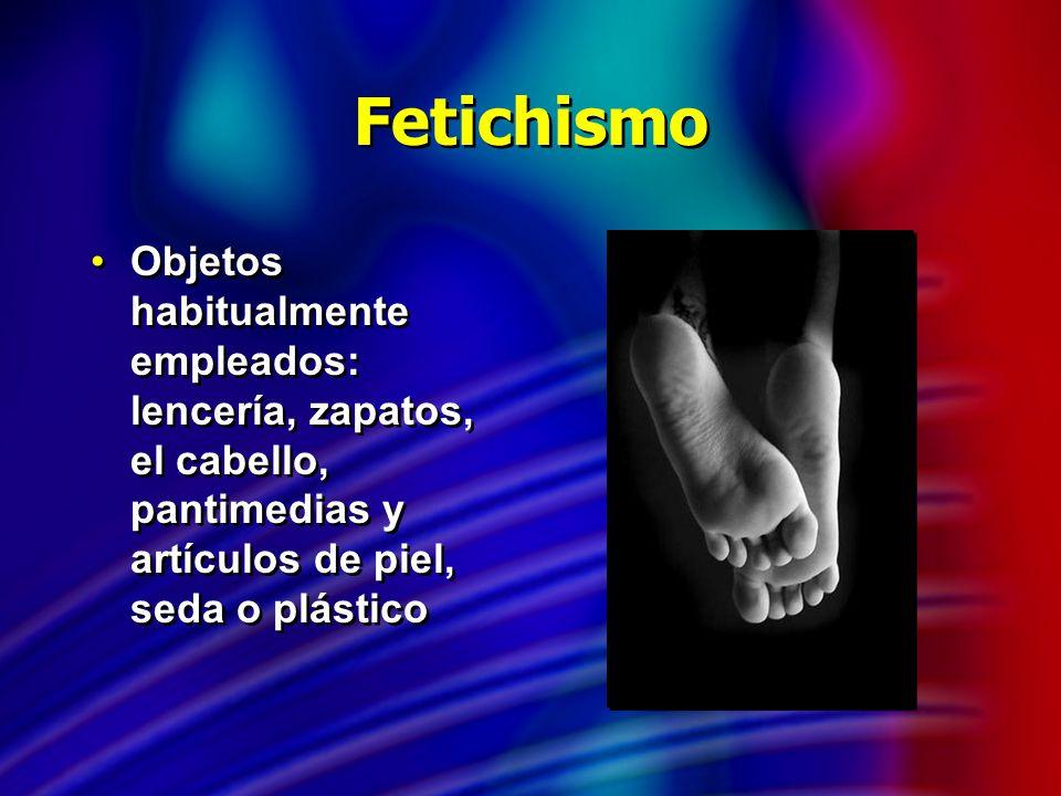 Fetichismo Objetos habitualmente empleados: lencería, zapatos, el cabello, pantimedias y artículos de piel, seda o plástico.