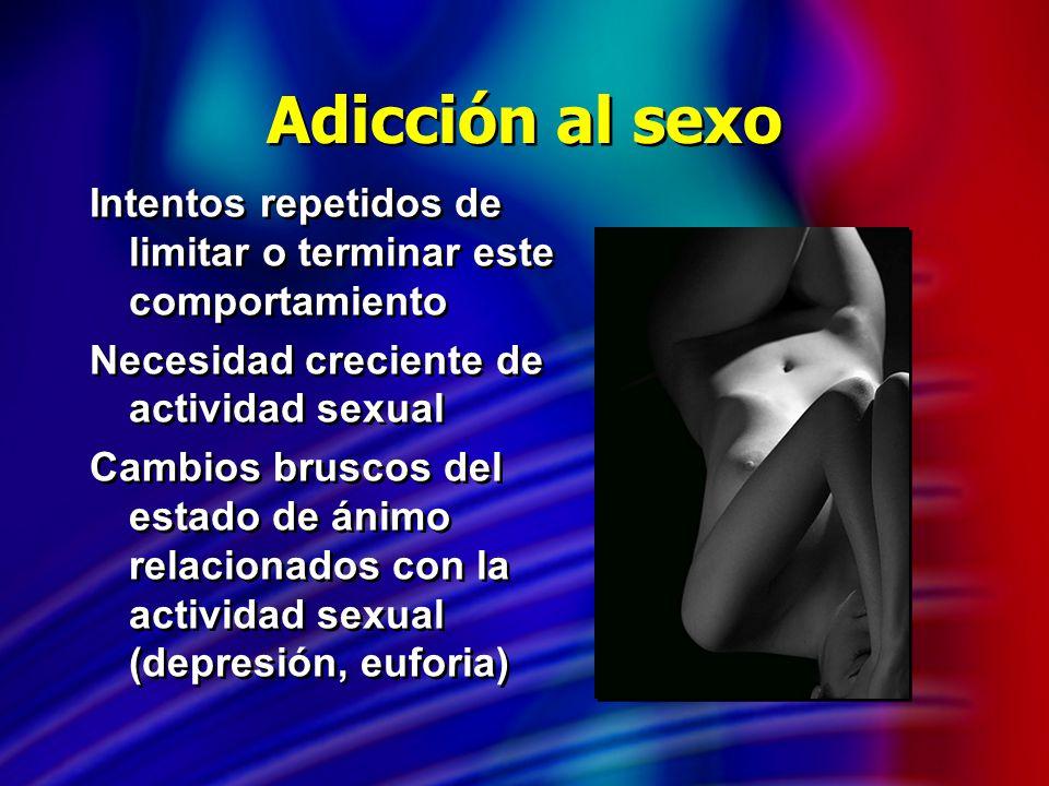 Adicción al sexo Intentos repetidos de limitar o terminar este comportamiento. Necesidad creciente de actividad sexual.