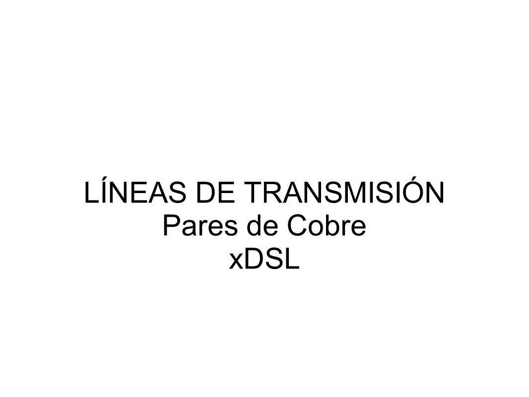 LÍNEAS DE TRANSMISIÓN Pares de Cobre xDSL