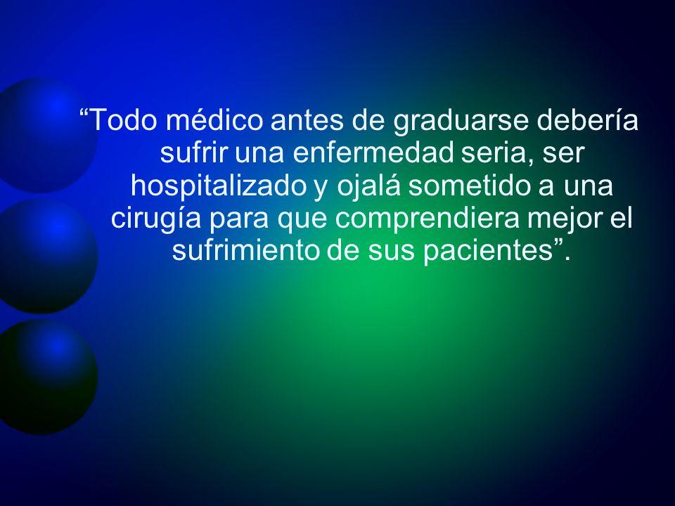 Todo médico antes de graduarse debería sufrir una enfermedad seria, ser hospitalizado y ojalá sometido a una cirugía para que comprendiera mejor el sufrimiento de sus pacientes .