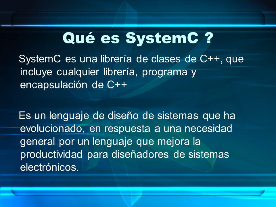 Qué es SystemC SystemC es una librería de clases de C++, que incluye cualquier librería, programa y encapsulación de C++