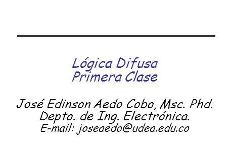 Lógica Difusa Primera Clase José Edinson Aedo Cobo, Msc. Phd.