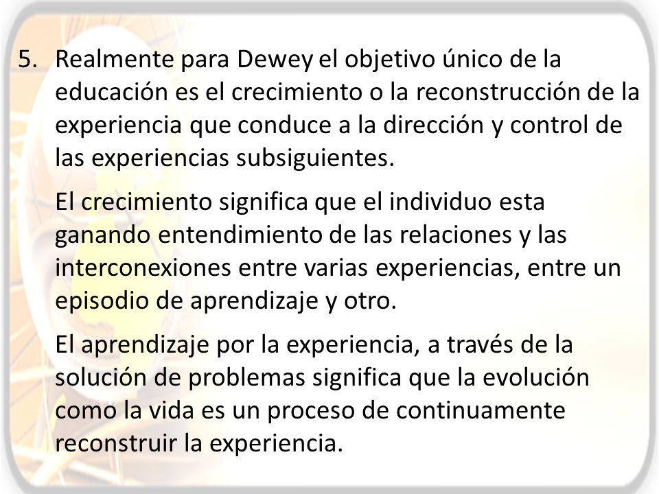 Realmente para Dewey el objetivo único de la educación es el crecimiento o la reconstrucción de la experiencia que conduce a la dirección y control de las experiencias subsiguientes.