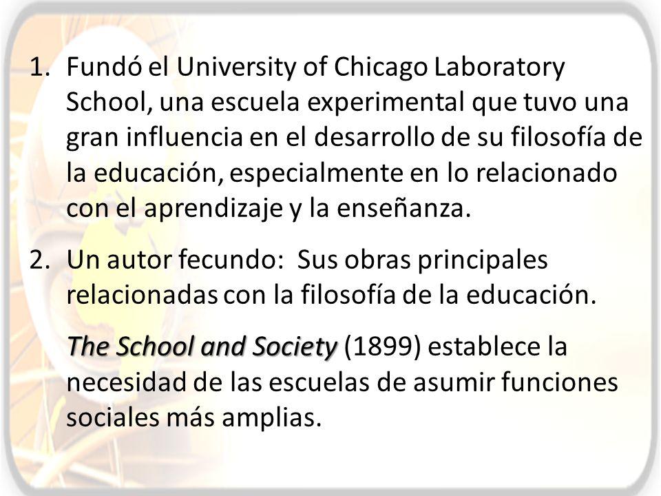 Fundó el University of Chicago Laboratory School, una escuela experimental que tuvo una gran influencia en el desarrollo de su filosofía de la educación, especialmente en lo relacionado con el aprendizaje y la enseñanza.