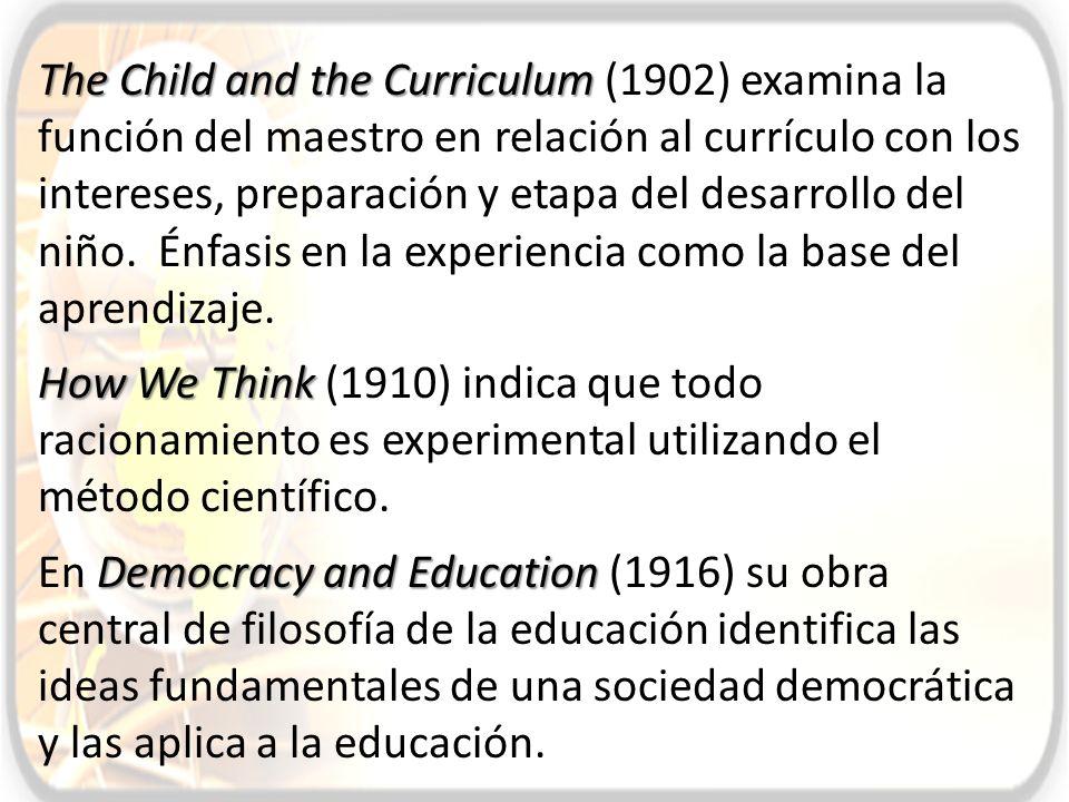 The Child and the Curriculum (1902) examina la función del maestro en relación al currículo con los intereses, preparación y etapa del desarrollo del niño. Énfasis en la experiencia como la base del aprendizaje.