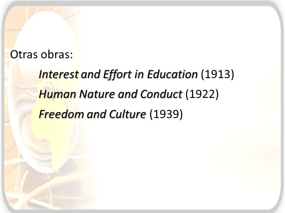 Otras obras: Interest and Effort in Education (1913) Human Nature and Conduct (1922) Freedom and Culture (1939)