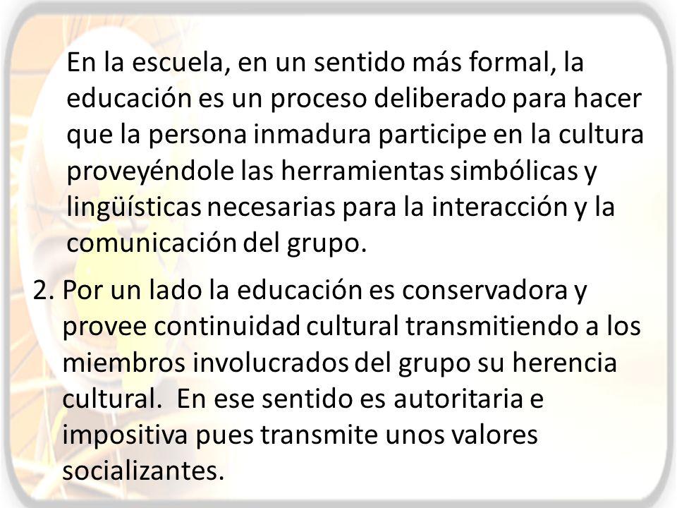 En la escuela, en un sentido más formal, la educación es un proceso deliberado para hacer que la persona inmadura participe en la cultura proveyéndole las herramientas simbólicas y lingüísticas necesarias para la interacción y la comunicación del grupo.