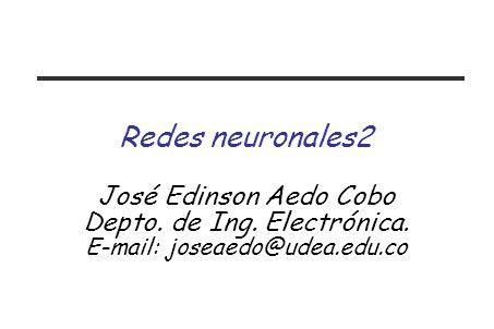 Redes neuronales2 José Edinson Aedo Cobo Depto. de Ing. Electrónica.