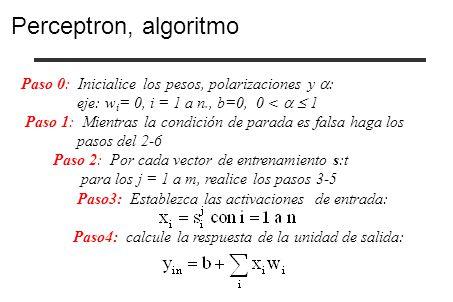Perceptron, algoritmo Paso 0: Inicialice los pesos, polarizaciones y : eje: wi= 0, i = 1 a n., b=0, 0 <   1.