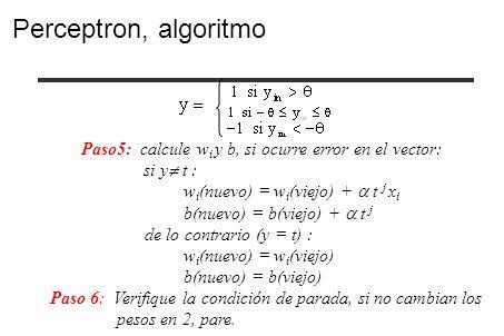 Perceptron, algoritmo Paso5: calcule wi y b, si ocurre error en el vector: si y t : wi(nuevo) = wi(viejo) +  t j xi.