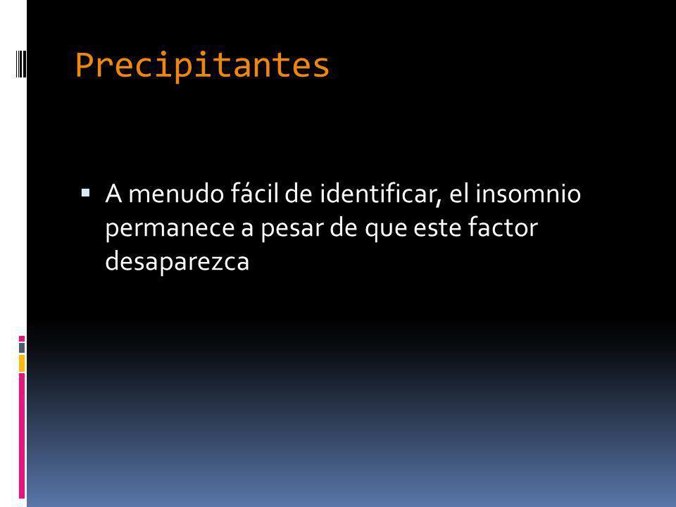 Precipitantes A menudo fácil de identificar, el insomnio permanece a pesar de que este factor desaparezca.