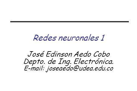 Redes neuronales 1 José Edinson Aedo Cobo Depto. de Ing. Electrónica.
