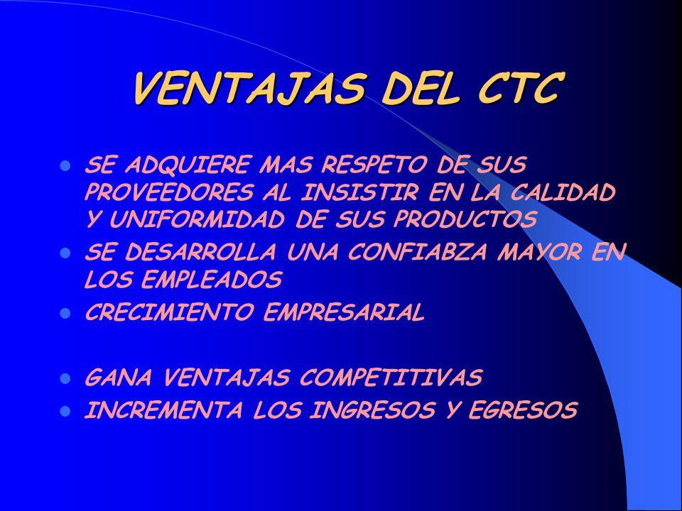 VENTAJAS DEL CTC SE ADQUIERE MAS RESPETO DE SUS PROVEEDORES AL INSISTIR EN LA CALIDAD Y UNIFORMIDAD DE SUS PRODUCTOS.