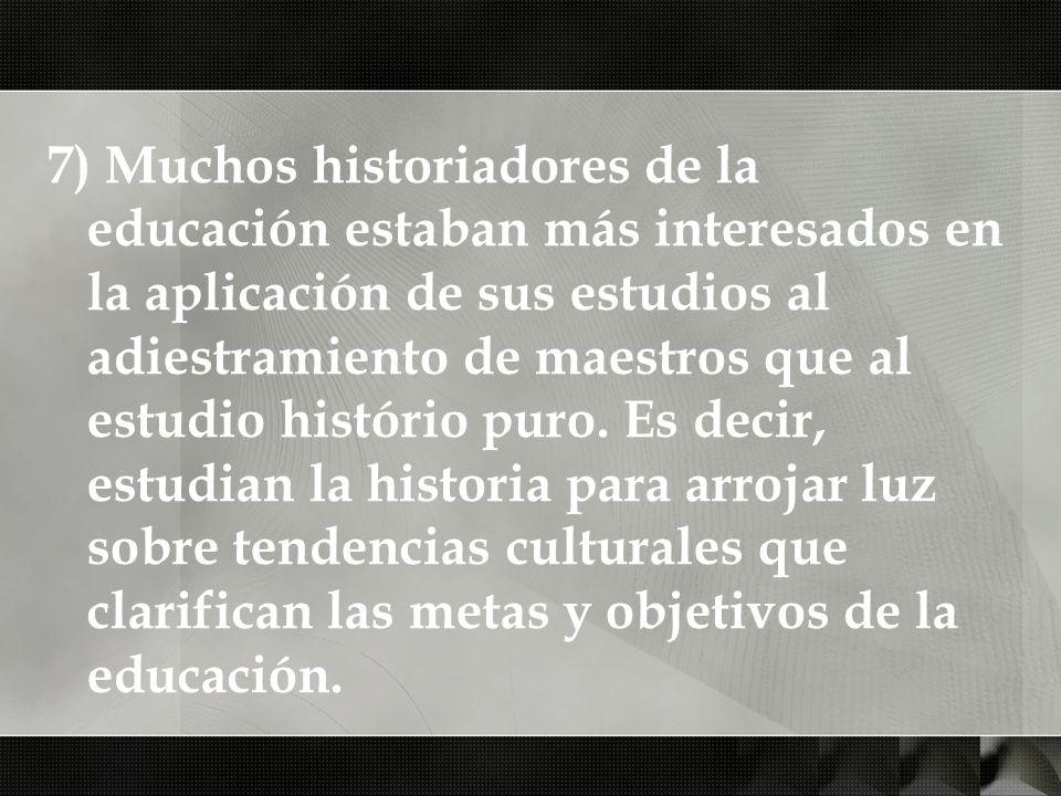 7) Muchos historiadores de la educación estaban más interesados en la aplicación de sus estudios al adiestramiento de maestros que al estudio histório puro.