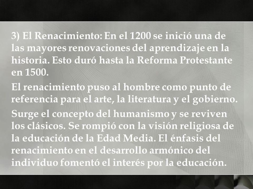 3) El Renacimiento: En el 1200 se inició una de las mayores renovaciones del aprendizaje en la historia. Esto duró hasta la Reforma Protestante en 1500.