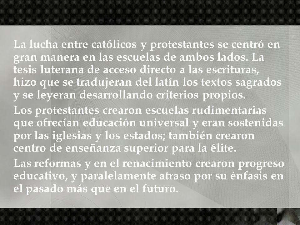 La lucha entre católicos y protestantes se centró en gran manera en las escuelas de ambos lados. La tesis luterana de acceso directo a las escrituras, hizo que se tradujeran del latín los textos sagrados y se leyeran desarrollando criterios propios.