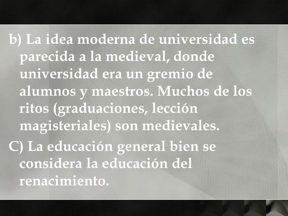 b) La idea moderna de universidad es parecida a la medieval, donde universidad era un gremio de alumnos y maestros. Muchos de los ritos (graduaciones, lección magisteriales) son medievales.