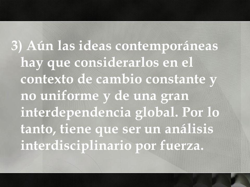 3) Aún las ideas contemporáneas hay que considerarlos en el contexto de cambio constante y no uniforme y de una gran interdependencia global.