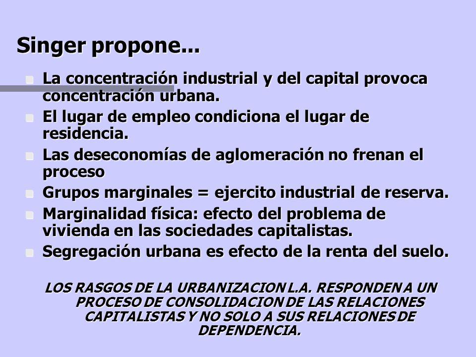 Singer propone... La concentración industrial y del capital provoca concentración urbana. El lugar de empleo condiciona el lugar de residencia.