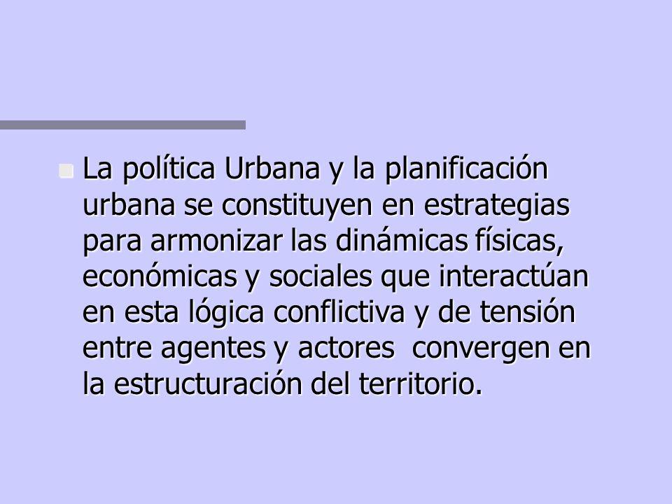 La política Urbana y la planificación urbana se constituyen en estrategias para armonizar las dinámicas físicas, económicas y sociales que interactúan en esta lógica conflictiva y de tensión entre agentes y actores convergen en la estructuración del territorio.