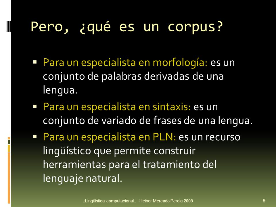 Pero, ¿qué es un corpus Para un especialista en morfología: es un conjunto de palabras derivadas de una lengua.