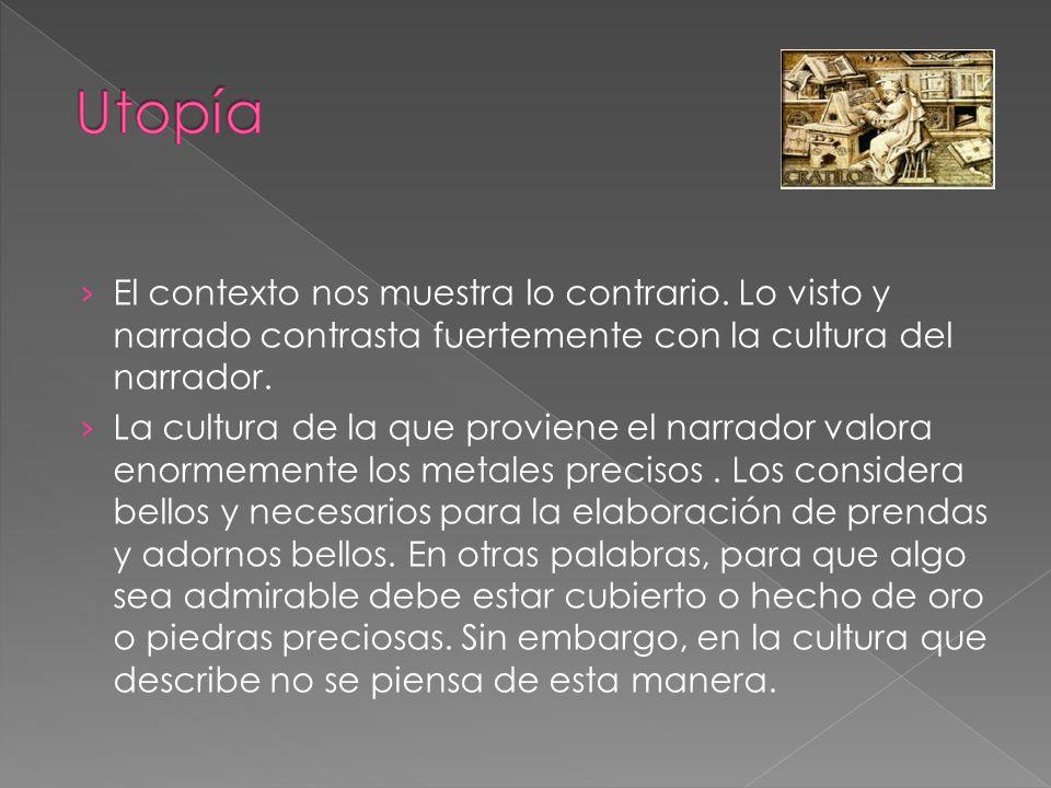 Utopía El contexto nos muestra lo contrario. Lo visto y narrado contrasta fuertemente con la cultura del narrador.