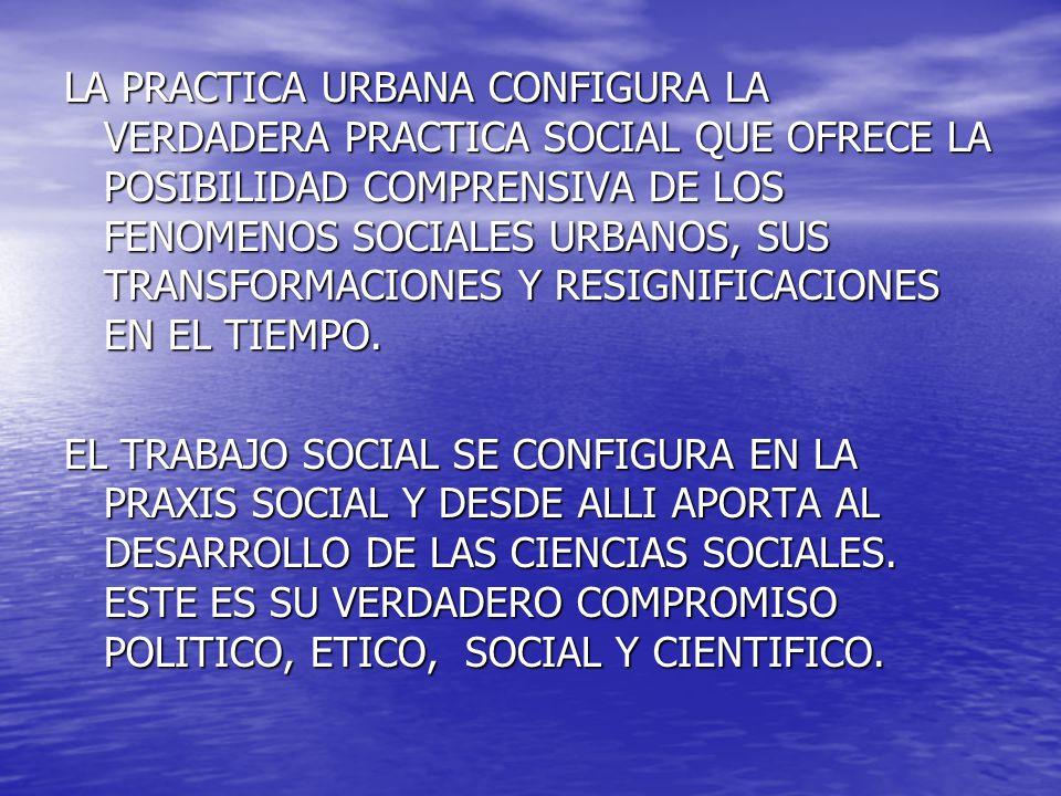 LA PRACTICA URBANA CONFIGURA LA VERDADERA PRACTICA SOCIAL QUE OFRECE LA POSIBILIDAD COMPRENSIVA DE LOS FENOMENOS SOCIALES URBANOS, SUS TRANSFORMACIONES Y RESIGNIFICACIONES EN EL TIEMPO.