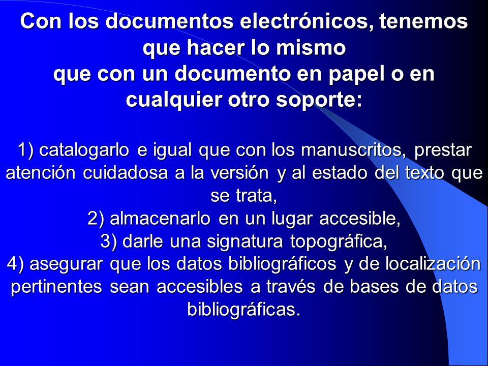 Con los documentos electrónicos, tenemos que hacer lo mismo que con un documento en papel o en cualquier otro soporte: 1) catalogarlo e igual que con los manuscritos, prestar atención cuidadosa a la versión y al estado del texto que se trata, 2) almacenarlo en un lugar accesible, 3) darle una signatura topográfica, 4) asegurar que los datos bibliográficos y de localización pertinentes sean accesibles a través de bases de datos bibliográficas.