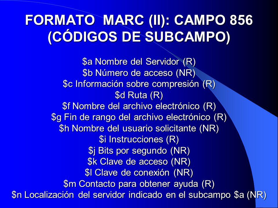 FORMATO MARC (II): CAMPO 856 (CÓDIGOS DE SUBCAMPO) $a Nombre del Servidor (R) $b Número de acceso (NR) $c Información sobre compresión (R) $d Ruta (R) $f Nombre del archivo electrónico (R) $g Fin de rango del archivo electrónico (R) $h Nombre del usuario solicitante (NR) $i Instrucciones (R) $j Bits por segundo (NR) $k Clave de acceso (NR) $l Clave de conexión (NR) $m Contacto para obtener ayuda (R) $n Localización del servidor indicado en el subcampo $a (NR)