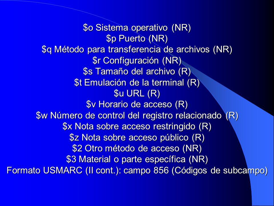 $o Sistema operativo (NR) $p Puerto (NR) $q Método para transferencia de archivos (NR) $r Configuración (NR) $s Tamaño del archivo (R) $t Emulación de la terminal (R) $u URL (R) $v Horario de acceso (R) $w Número de control del registro relacionado (R) $x Nota sobre acceso restringido (R) $z Nota sobre acceso público (R) $2 Otro método de acceso (NR) $3 Material o parte específica (NR) Formato USMARC (II cont.): campo 856 (Códigos de subcampo)