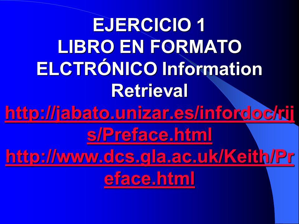 EJERCICIO 1 LIBRO EN FORMATO ELCTRÓNICO Information Retrieval http://jabato.unizar.es/infordoc/rijs/Preface.html http://www.dcs.gla.ac.uk/Keith/Preface.html
