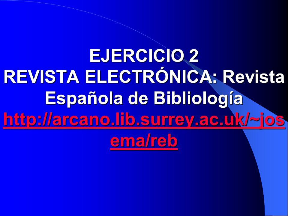 EJERCICIO 2 REVISTA ELECTRÓNICA: Revista Española de Bibliología http://arcano.lib.surrey.ac.uk/~josema/reb