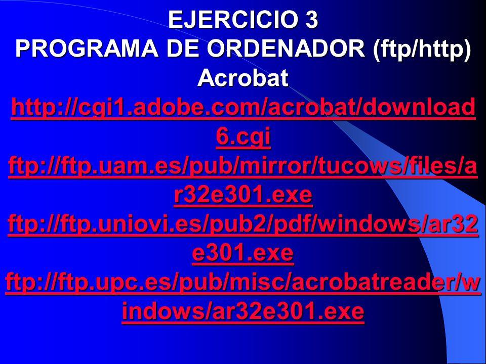 EJERCICIO 3 PROGRAMA DE ORDENADOR (ftp/http) Acrobat http://cgi1.adobe.com/acrobat/download6.cgi ftp://ftp.uam.es/pub/mirror/tucows/files/ar32e301.exe ftp://ftp.uniovi.es/pub2/pdf/windows/ar32e301.exe ftp://ftp.upc.es/pub/misc/acrobatreader/windows/ar32e301.exe