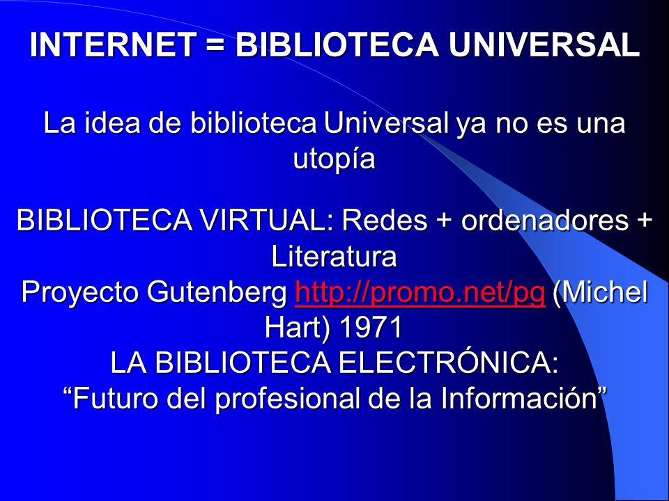 INTERNET = BIBLIOTECA UNIVERSAL La idea de biblioteca Universal ya no es una utopía BIBLIOTECA VIRTUAL: Redes + ordenadores + Literatura Proyecto Gutenberg http://promo.net/pg (Michel Hart) 1971 LA BIBLIOTECA ELECTRÓNICA: Futuro del profesional de la Información