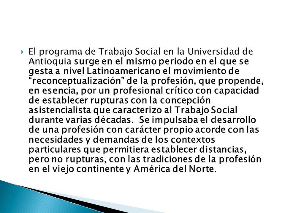 El programa de Trabajo Social en la Universidad de Antioquia surge en el mismo periodo en el que se gesta a nivel Latinoamericano el movimiento de reconceptualización de la profesión, que propende, en esencia, por un profesional crítico con capacidad de establecer rupturas con la concepción asistencialista que caracterizo al Trabajo Social durante varias décadas.