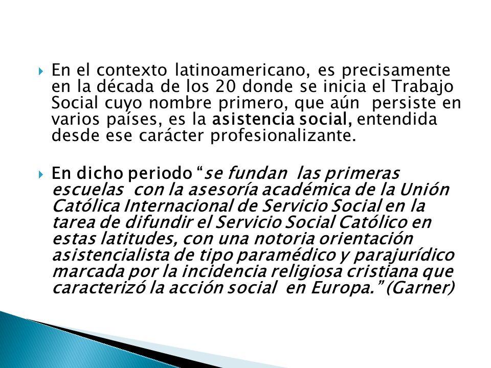 En el contexto latinoamericano, es precisamente en la década de los 20 donde se inicia el Trabajo Social cuyo nombre primero, que aún persiste en varios países, es la asistencia social, entendida desde ese carácter profesionalizante.