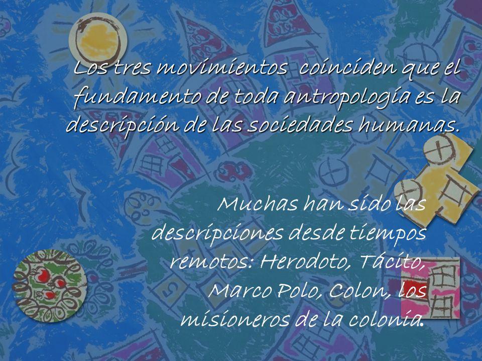 Los tres movimientos coinciden que el fundamento de toda antropología es la descripción de las sociedades humanas.