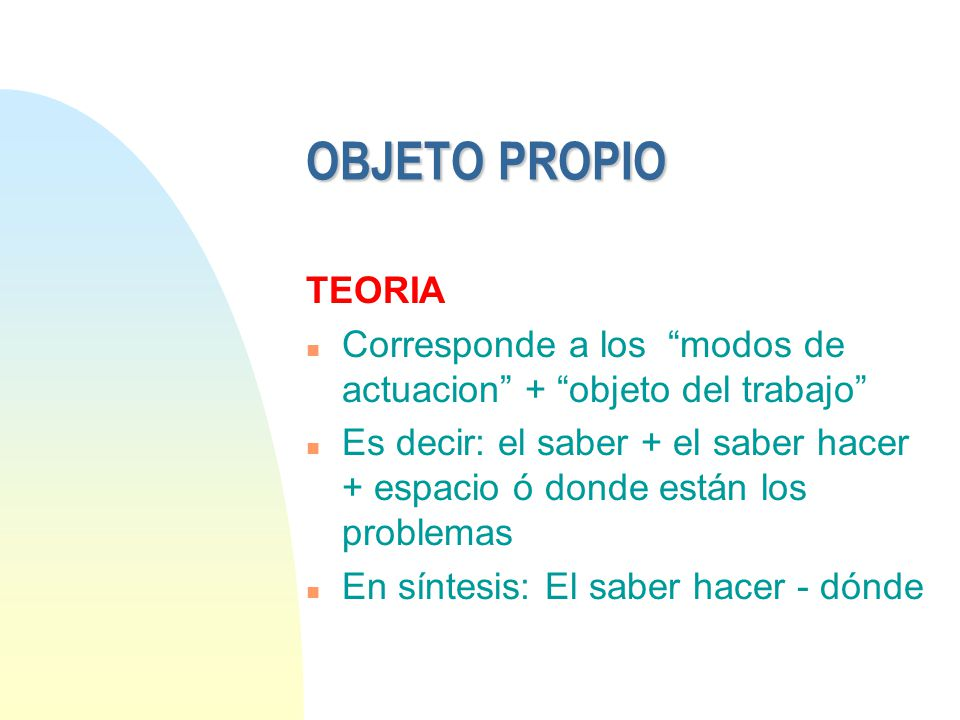 01/04/2017 OBJETO PROPIO. TEORIA. Corresponde a los modos de actuacion + objeto del trabajo