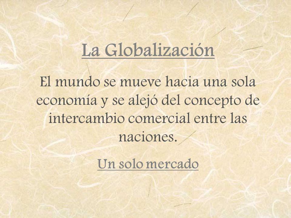 La GlobalizaciónEl mundo se mueve hacia una sola economía y se alejó del concepto de intercambio comercial entre las naciones.